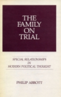 Cover image for The Family on Trial: Special Relationships in Modern Political Thought  By Philip Abbott