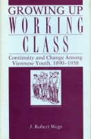 Cover image for Growing Up Working Class: Continuity and Change Among Viennese Youth, 1890–1938 By Robert Wegs
