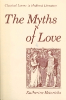 Cover image for The Myths of Love: Classical Lovers in Medieval Literature By Katherine Heinrichs