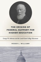 Cover image for The Origins of Federal Support for Higher Education: George W. Atherton and the Land-Grant College Movement By Roger L. Williams