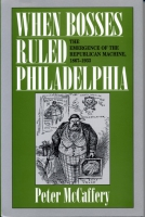 Cover image for When Bosses Ruled Philadelphia: The Emergence of the Republican Machine, 1867–1933 By Peter McCaffery