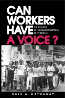 Cover image for Can Workers Have A Voice?: The Politics of Deindustrialization in Pittsburgh By Dale A. Hathaway