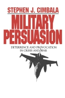 Cover image for Military Persuasion: Deterrence and Provocation in Crisis and War By Stephen Cimbala