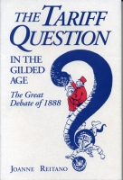 Cover image for The Tariff Question in the Gilded Age: The Great Debate of 1888 By Joanne Reitano