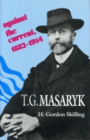Cover image for T. G. Masaryk: Against the Current, 1882–1914 By H. Gordon Skilling