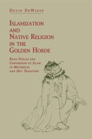 Cover image for Islamization and Native Religion in the Golden Horde: Baba Tükles and Conversion to Islam in Historical and Epic Tradition By Devin DeWeese