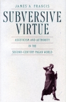 Cover image for Subversive Virtue: Asceticism and Authority in the Second-Century Pagan World By James  A. Francis