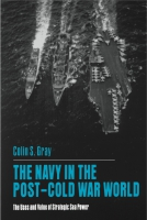 Cover image for The Navy in the Post-Cold War World: The Uses and Value of Strategic Sea Power By Colin S. Gray