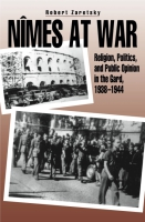Cover image for Nîmes at War: Religion, Politics, and Public Opinion in the Gard, 1938–1944 By Robert Zaretsky