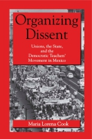 Cover image for Organizing Dissent: Unions, the State, and the Democratic Teachers' Movement in Mexico By Maria Lorena Cook