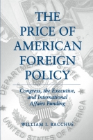Cover image for The Price of American Foreign Policy: Congress, the Executive, and International Affairs Funding By William I. Bacchus