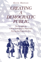 Cover image for Creating a Democratic Public: The Struggle for Urban Participatory Democracy During the Progressive Era By Kevin Mattson
