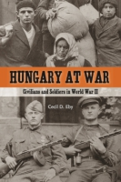 Cover image for Hungary at War: Civilians and Soldiers in World War II By Cecil D. Eby