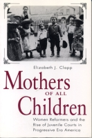 Cover image for Mothers of All Children: Women Reformers and the Rise of Juvenile Courts in Progressive Era America By Elizabeth  J. Clapp