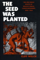 Cover image for The Seed Was Planted: The São Paulo Roots of Brazil's Rural Labor Movement, 1924–1964 By Cliff Welch