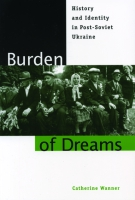 Cover image for Burden of Dreams: History and Identity in Post-Soviet Ukraine By Catherine Wanner