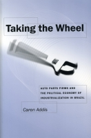Cover image for Taking the Wheel: Auto Parts Firms and the Political Economy of Industrialization in Brazil By Caren Addis