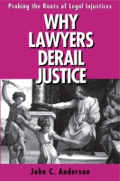 Cover image for Why Lawyers Derail Justice: Probing the Roots of Legal Injustices By John C. Anderson