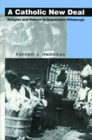 Cover image for A Catholic New Deal: Religion and Reform in Depression Pittsburgh By Kenneth J. Heineman