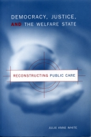 Cover image for Democracy, Justice, and the Welfare State: Reconstructing Public Care By Julie Anne White