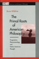 Cover image for The Primal Roots of American Philosophy: Pragmatism, Phenomenology, and Native American Thought By Bruce Wilshire