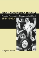 Cover image for Right-Wing Women in Chile: Feminine Power and the Struggle Against Allende, 1964–1973 By Margaret Power