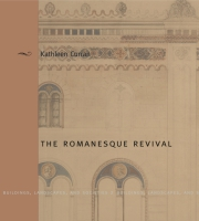 Cover image for The Romanesque Revival: Religion, Politics, and Transnational Exchange By Kathleen Curran