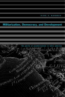 Cover image for Militarization, Democracy, and Development: The Perils of Praetorianism in Latin America By Kirk S. Bowman