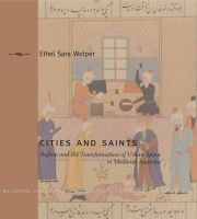 Cover image for Cities and Saints: Sufism and the Transformation of Urban Space in Medieval Anatolia By Ethel Sara Wolper