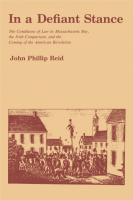 Cover image for In a Defiant Stance: The Conditions of Law in Massachusetts Bay, the Irish Comparison, and the Coming of the American Revolution By John P. Reid