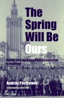 Cover image for The Spring Will Be Ours: Poland and the Poles from Occupation to Freedom By Andrzej Paczkowski and Translated by Jane Cave
