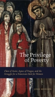 Cover image for The Privilege of Poverty: Clare of Assisi, Agnes of Prague, and the Struggle for a Franciscan Rule for Women By Joan Mueller