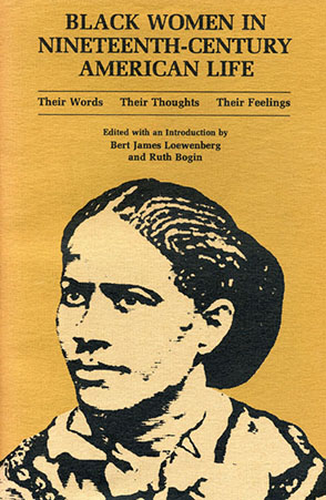 Cover image for Black Women in Nineteenth-Century American Life: Their Words, Their Thoughts, Their Feelings Edited by Ruth Bogin and Bert J. Loewenberg