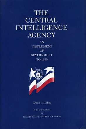 Cover image for The Central Intelligence Agency: An Instrument of Government, to 1950 By Arthur B. Darling, Introduced and Annotation by  Bruce D. Berkowitz, and Allan  E. Goodman
