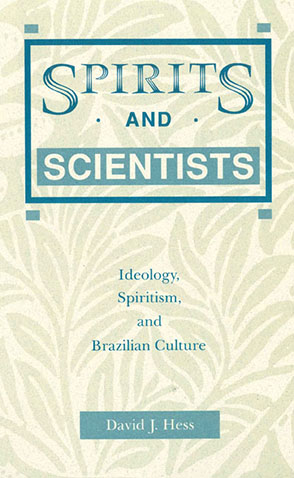Cover image for Spirits and Scientists: Ideology, Spiritism, and Brazilian Culture By David  J. Hess