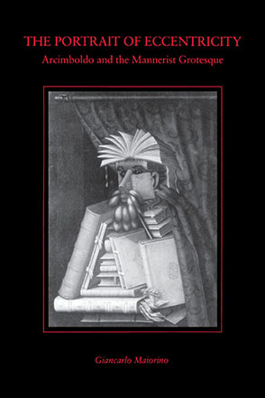 Cover image for The Portrait of Eccentricity: Arcimboldo and the Mannerist Grotesque By Giancarlo Maiorino