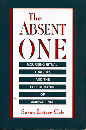 Cover image for The Absent One: Mourning Ritual, Tragedy, and the Performance of Ambivalence By Susan  L. Cole