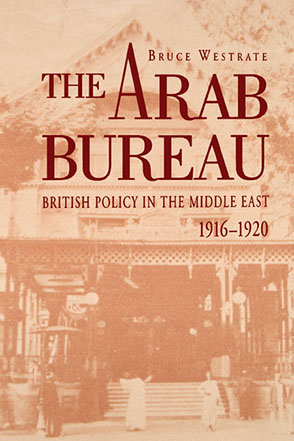 Cover image for The Arab Bureau: British Policy in the Middle East, 1916–1920 By Bruce Westrate