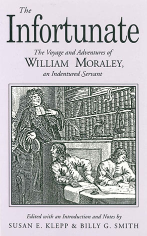 Cover image for The Infortunate: The Voyage and Adventures of William Moraley, an Indentured Servant Edited by Susan E. Klepp and Billy  G. Smith