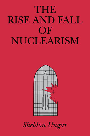 Cover image for The Rise and Fall of Nuclearism: Fear and Faith as Determinants of the Arms Race  By Sheldon Ungar
