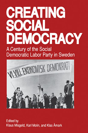 Cover image for Creating Social Democracy: A Century of the Social Democratic Labor Party in Sweden Edited by Klaus Misgeld, Karl Molin, and Edited byKlas Åmark