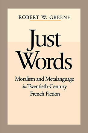 Cover image for Just Words: Moralism and Metalanguage in Twentieth-Century French Fiction By Robert W. Greene