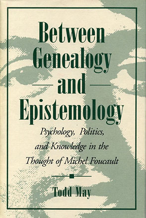 Cover image for Between Genealogy and Epistemology: Psychology, Politics, and Knowledge in the Thought of Michel Foucault By Todd May