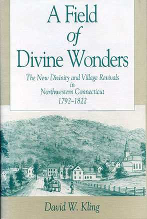 Cover image for A Field of Divine Wonders: The New Divinity and Village Revivals in Northwestern Connecticut, 1792–1822 By David W. Kling