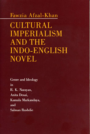 Cover image for Cultural Imperialism and the Indo-English Novel: Genre and Ideology in R. K. Narayan, Anita Desai, Kamala Markandaya, and Salman Rushdie By Fawzia Afzal-Khan