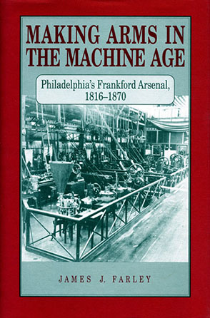 Cover image for Making Arms in the Machine Age: Philadelphia's Frankford Arsenal, 1816–1870 By James J. Farley