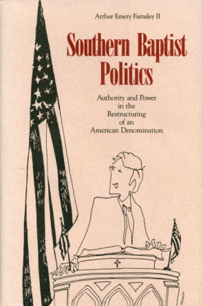 Cover image for Southern Baptist Politics: Authority and Power in the Restructuring of an American Denomination By Arthur  E. Farnsley II