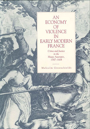 Cover image for An Economy of Violence in Early Modern France: Crime and Justice in the Haute Auvergne, 1587–1664 By Malcolm Ross Greenshields