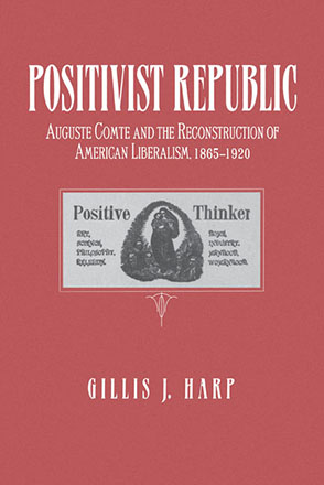 Cover image for Positivist Republic: Auguste Comte and the Reconstruction of American Liberalism, 1865–1920 By Gillis Harp