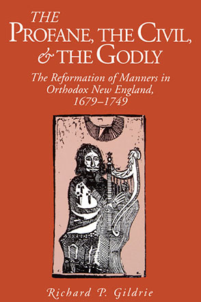 Cover image for The Profane, the Civil, and the Godly: The Reformation of Manners in Orthodox New England, 1679–1749 By Richard  P. Gildrie